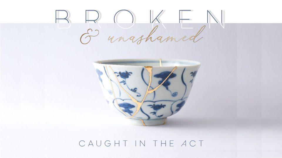 Broken & Unashamed: Caught in the Act Sermon Banner