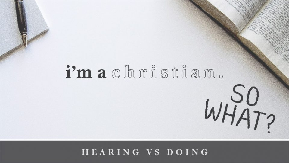 I'm a Christian So What? Hearing Vs. Doing Sermon Banner