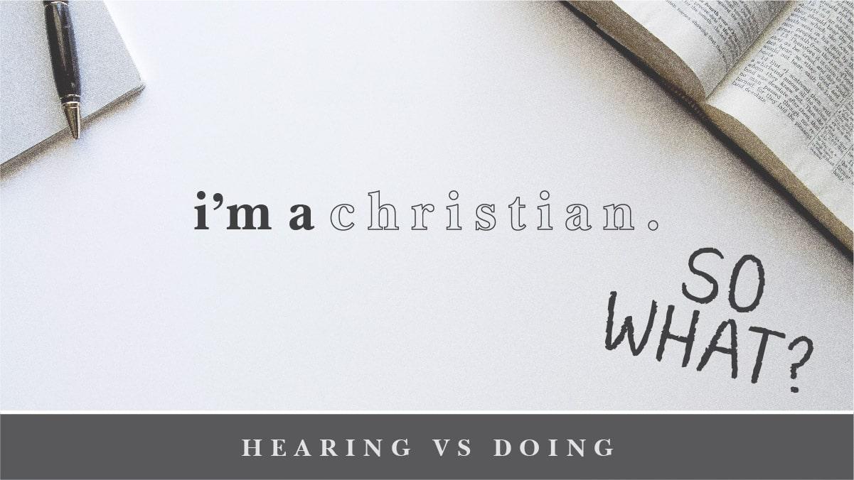I'm a Christian So What? Hearing Vs. Doing Sermon Banner
