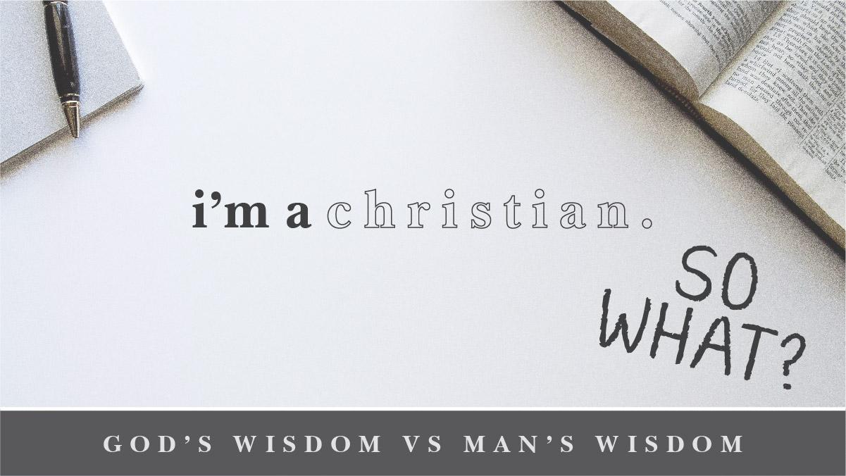I'm a Christian. So what? - God's Wisdom VS Man's Wisdom