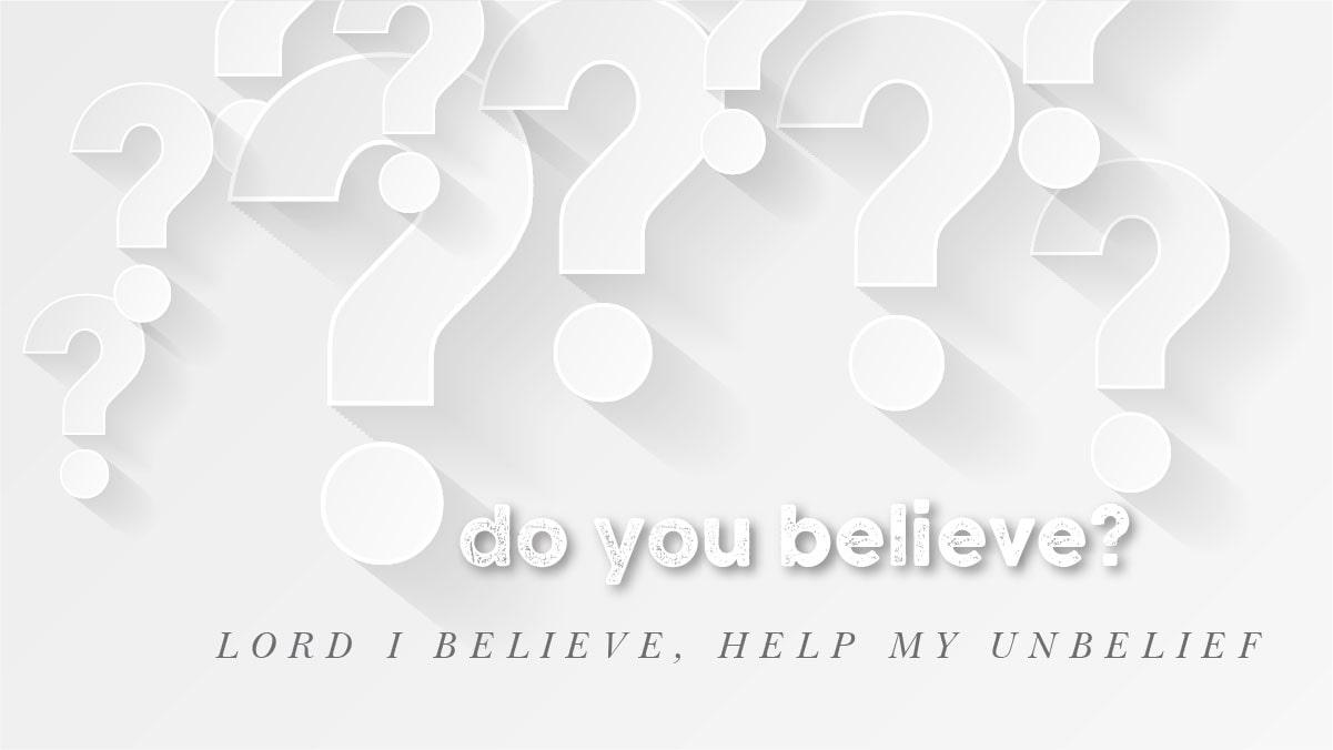 Do You Believe: Lord I believe, help my unbelief - Sermon Banner
